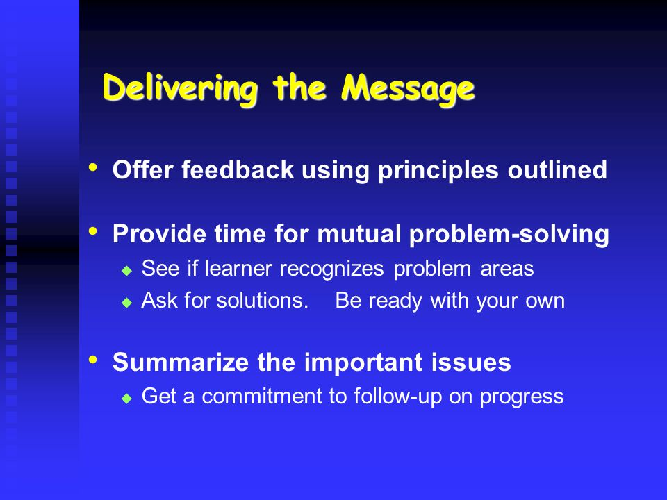 Delivering the Message Offer feedback using principles outlined Provide time for mutual problem-solving See if learner recognizes problem areas Ask fo