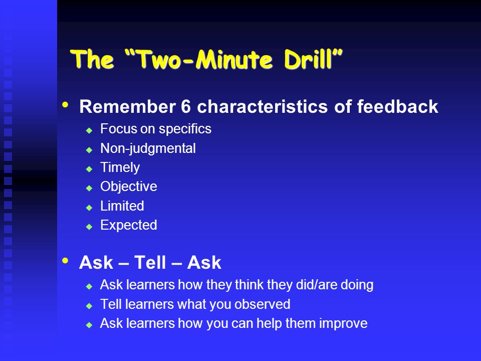 The Two-Minute Drill Remember 6 characteristics of feedback Focus on specifics Non-judgmental Timely Objective Limited Expected Ask – Tell – Ask Ask learners how they think they did/are doing Tell learners what you observed Ask learners how you can help them improve