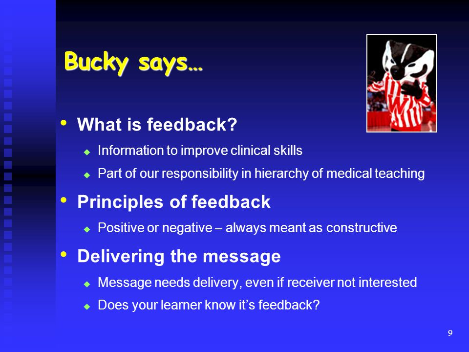 Bucky says… What is feedback? Information to improve clinical skills Part of our responsibility in hierarchy of medical teaching Principles of feedbac