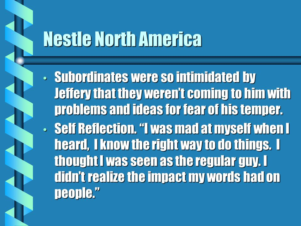 Nestle North America Subordinates were so intimidated by Jeffery that they werent coming to him with problems and ideas for fear of his temper.