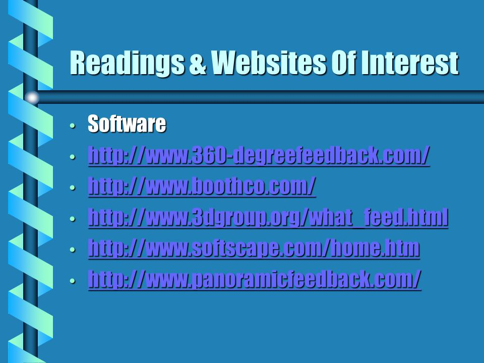 Readings & Websites Of Interest Software Software http://www.360-degreefeedback.com/ http://www.360-degreefeedback.com/ http://www.360-degreefeedback.com/ http://www.boothco.com/ http://www.boothco.com/ http://www.boothco.com/ http://www.3dgroup.org/what_feed.html http://www.3dgroup.org/what_feed.html http://www.3dgroup.org/what_feed.html http://www.softscape.com/home.htm http://www.softscape.com/home.htm http://www.softscape.com/home.htm http://www.panoramicfeedback.com/ http://www.panoramicfeedback.com/ http://www.panoramicfeedback.com/