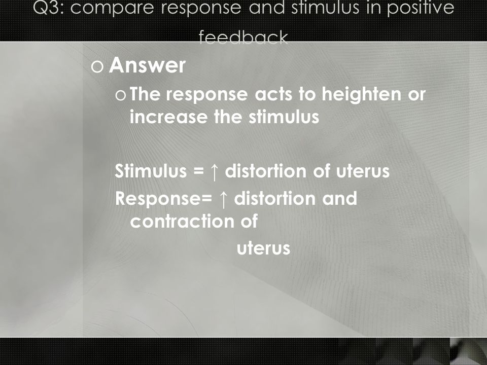 Q3: compare response and stimulus in positive feedback o Answer o The response acts to heighten or increase the stimulus Stimulus = distortion of uterus Response= distortion and contraction of uterus