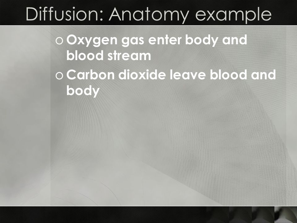 Diffusion: Anatomy example o Oxygen gas enter body and blood stream o Carbon dioxide leave blood and body