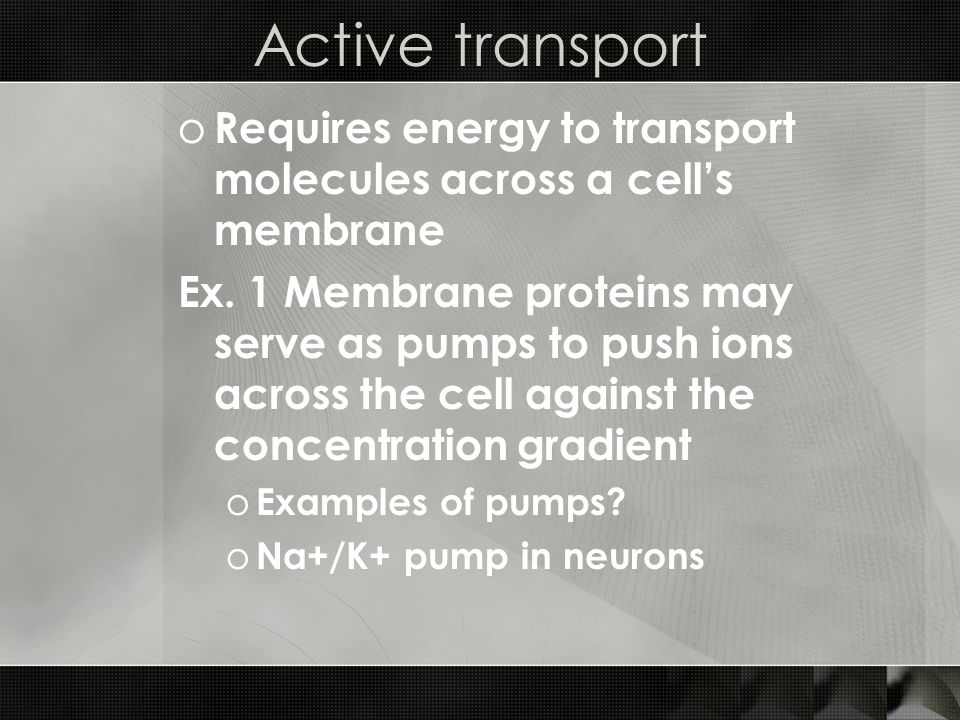 Active transport o Requires energy to transport molecules across a cells membrane Ex.