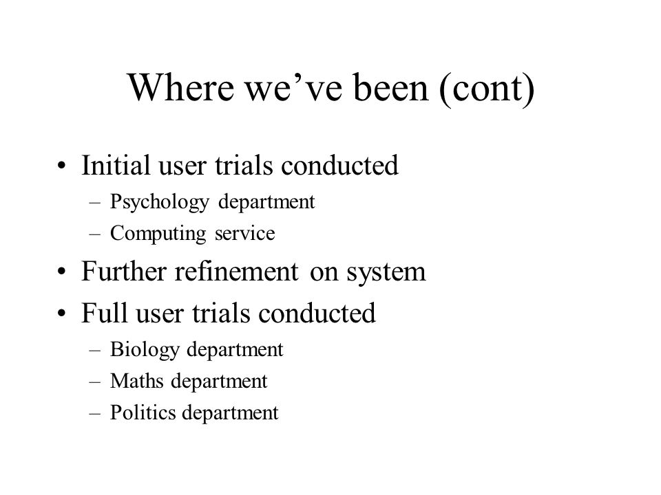 Where weve been (cont) Initial user trials conducted –Psychology department –Computing service Further refinement on system Full user trials conducted