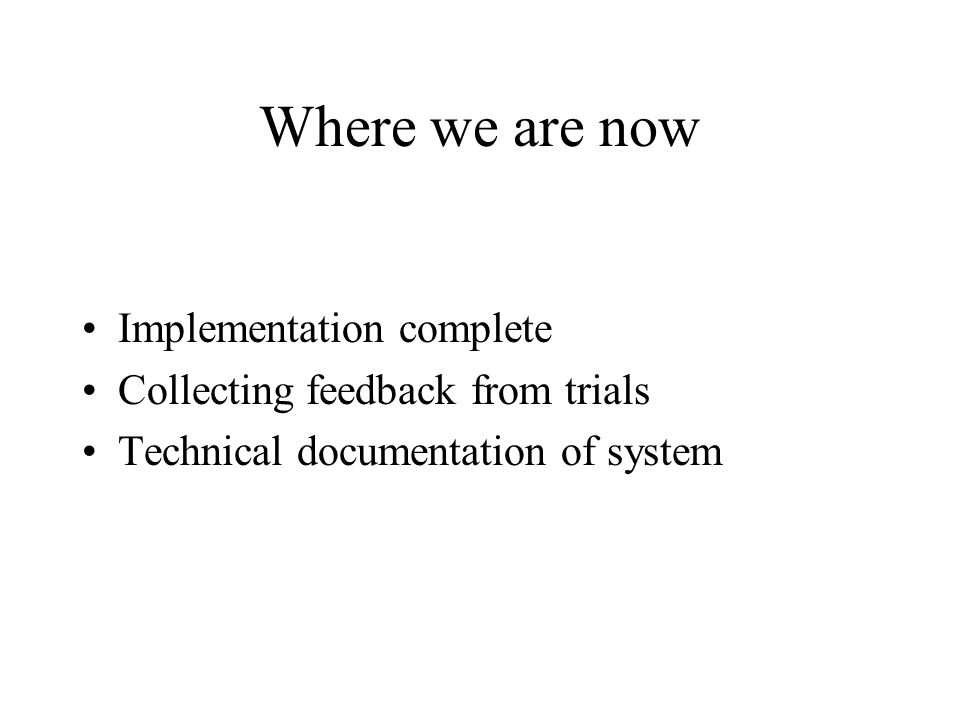 Where we are now Implementation complete Collecting feedback from trials Technical documentation of system