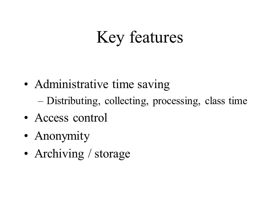 Key features Administrative time saving –Distributing, collecting, processing, class time Access control Anonymity Archiving / storage