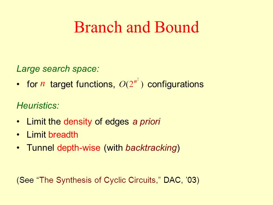 Limit the density of edges a priori Limit breadth Tunnel depth-wise (with backtracking) Branch and Bound Heuristics: for target functions, configurations n Large search space: (See The Synthesis of Cyclic Circuits, DAC, 03)