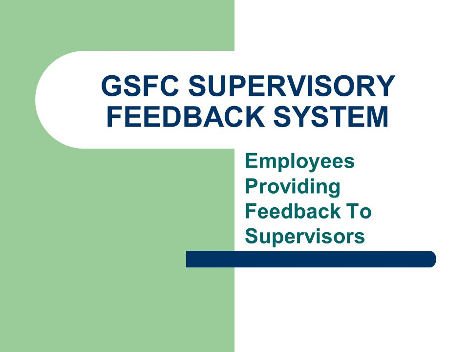 GSFC SUPERVISORY FEEDBACK SYSTEM Impact of Results When Implemented As Part of Performance Evaluation The feedback results will be one element used by the supervisors manager in determining: – Job assignments – Performance Appraisal – Awards – Promotions – Training and development