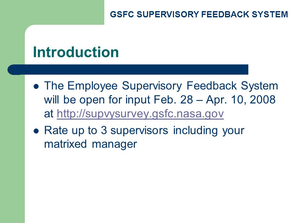 GSFC SUPERVISORY FEEDBACK SYSTEM Background The Center increasingly recognizes that supervisory skills are essential to motivating, developing and retaining a high quality workforce Supervisors need to be accountable for their supervisory responsibilities Employees expect a culture change that integrates and rewards effective supervisory skills