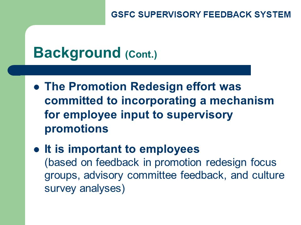 GSFC SUPERVISORY FEEDBACK SYSTEM Background (Cont.) The Promotion Redesign effort was committed to incorporating a mechanism for employee input to supervisory promotions It is important to employees (based on feedback in promotion redesign focus groups, advisory committee feedback, and culture survey analyses)