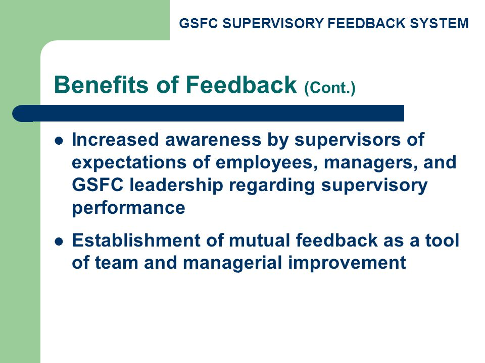 GSFC SUPERVISORY FEEDBACK SYSTEM Benefits of Feedback (Cont.) Increased awareness by supervisors of expectations of employees, managers, and GSFC leadership regarding supervisory performance Establishment of mutual feedback as a tool of team and managerial improvement