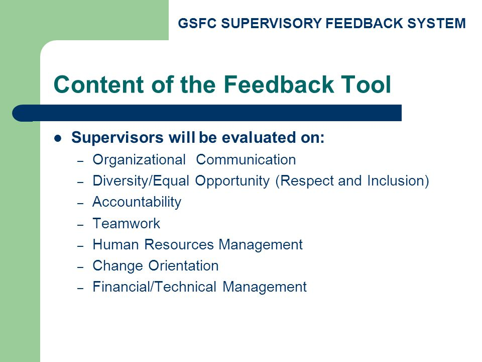 GSFC SUPERVISORY FEEDBACK SYSTEM Content of the Feedback Tool Supervisors will be evaluated on: – Organizational Communication – Diversity/Equal Opportunity (Respect and Inclusion) – Accountability – Teamwork – Human Resources Management – Change Orientation – Financial/Technical Management