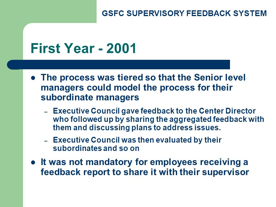 GSFC SUPERVISORY FEEDBACK SYSTEM From 2002 Forward Everyone participates at the same time Employees are encouraged to give feedback to their matrixed manager and their direct supervisor.