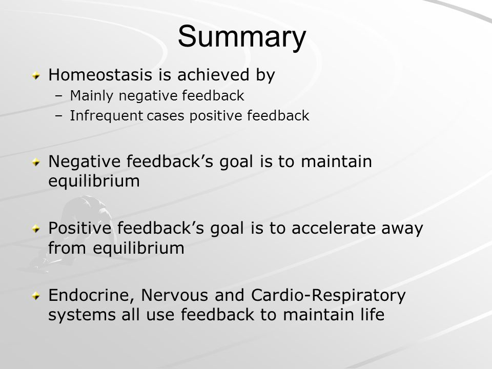 Summary Homeostasis is achieved by – –Mainly negative feedback – –Infrequent cases positive feedback Negative feedbacks goal is to maintain equilibriu