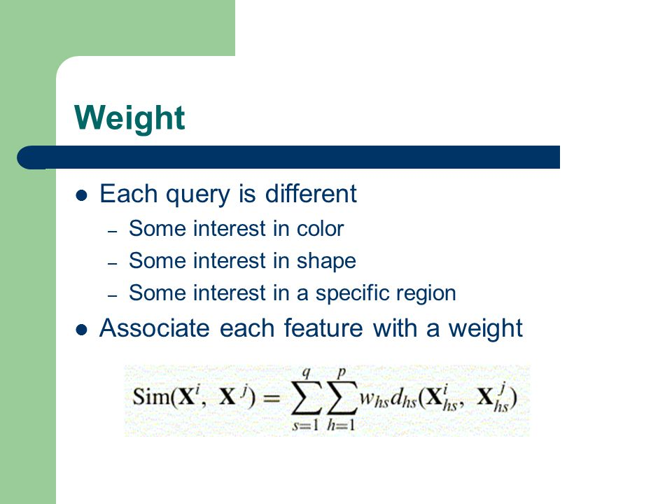 Weight Each query is different – Some interest in color – Some interest in shape – Some interest in a specific region Associate each feature with a weight