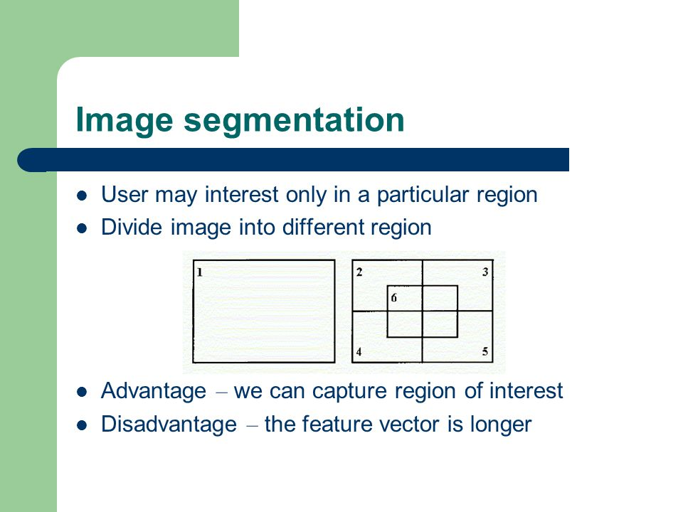 Image segmentation User may interest only in a particular region Divide image into different region Advantage – we can capture region of interest Disadvantage – the feature vector is longer