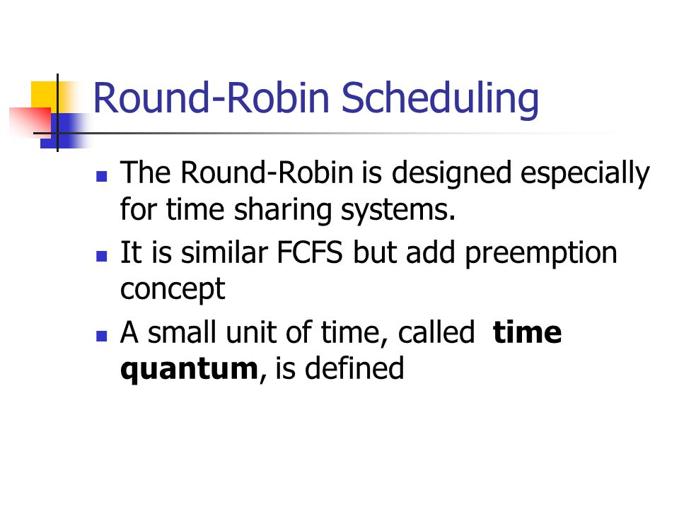 Round-Robin Scheduling The Round-Robin is designed especially for time sharing systems. It is similar FCFS but add preemption concept A small unit of