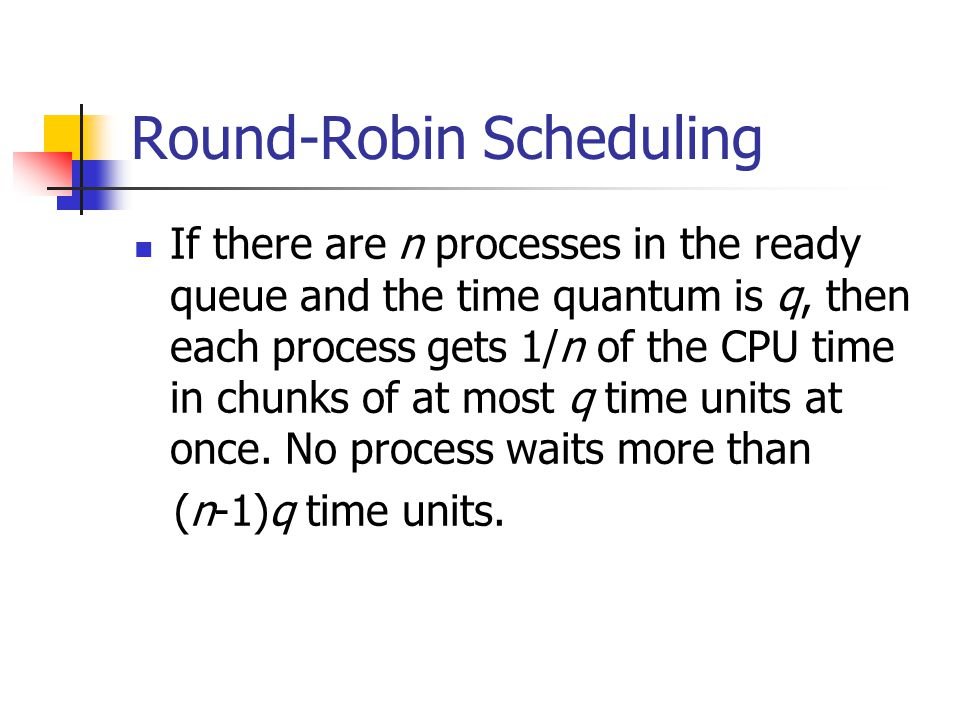 If there are n processes in the ready queue and the time quantum is q, then each process gets 1/n of the CPU time in chunks of at most q time units at