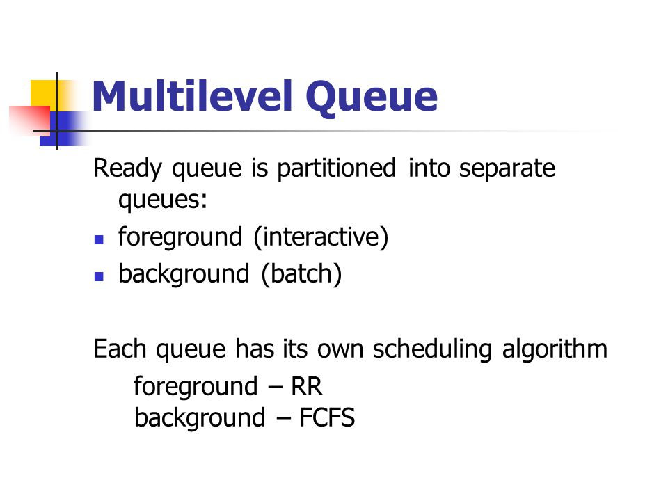 Multilevel Queue Ready queue is partitioned into separate queues: foreground (interactive) background (batch) Each queue has its own scheduling algori