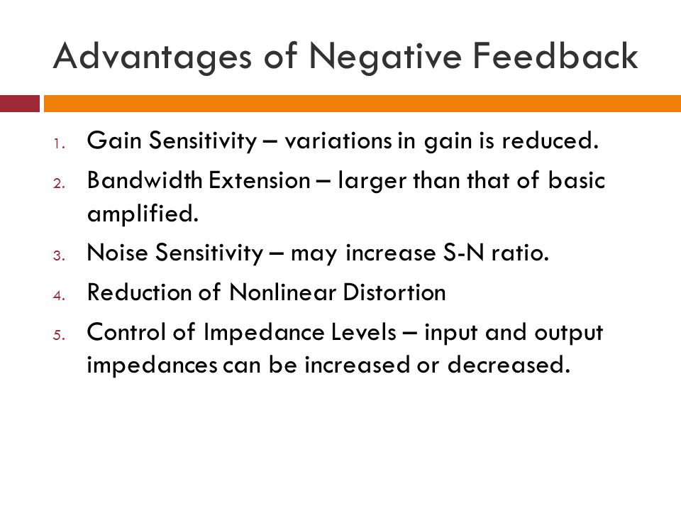 Advantages of Negative Feedback 1. Gain Sensitivity – variations in gain is reduced. 2. Bandwidth Extension – larger than that of basic amplified. 3.
