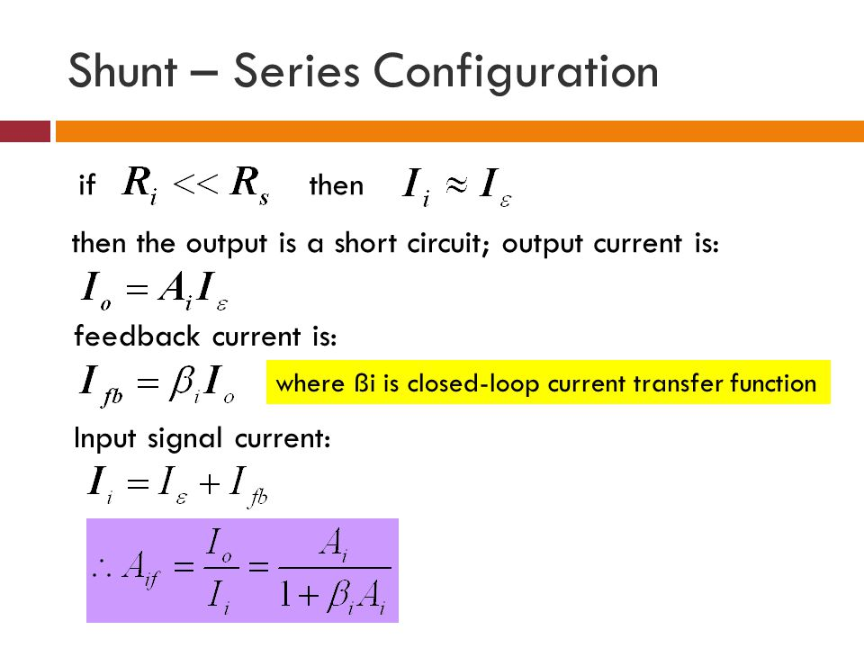 Shunt – Series Configuration if then the output is a short circuit; output current is: feedback current is: Input signal current: then where ßi is clo