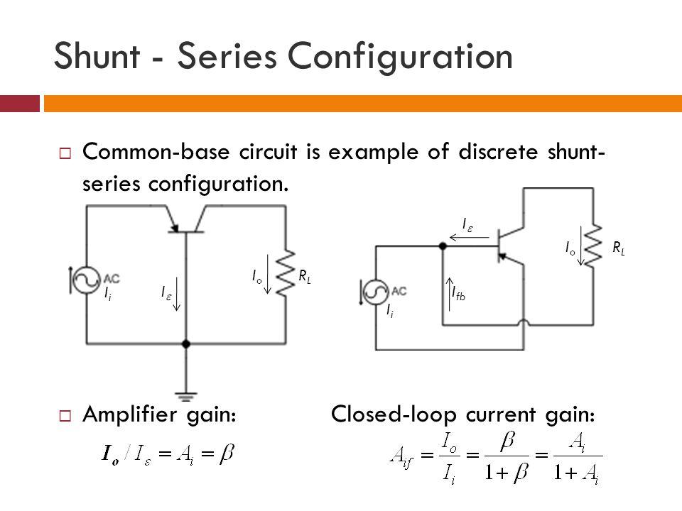 Shunt - Series Configuration Common-base circuit is example of discrete shunt- series configuration. Amplifier gain:Closed-loop current gain: RLRL IoI