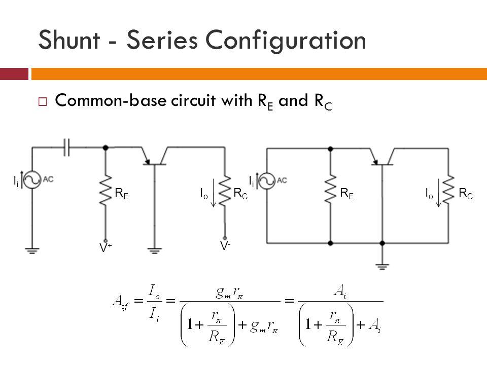 Shunt - Series Configuration Common-base circuit with R E and R C RCRC IoIo RERE IiIi V-V- V+V+ RCRC IoIo RERE IiIi
