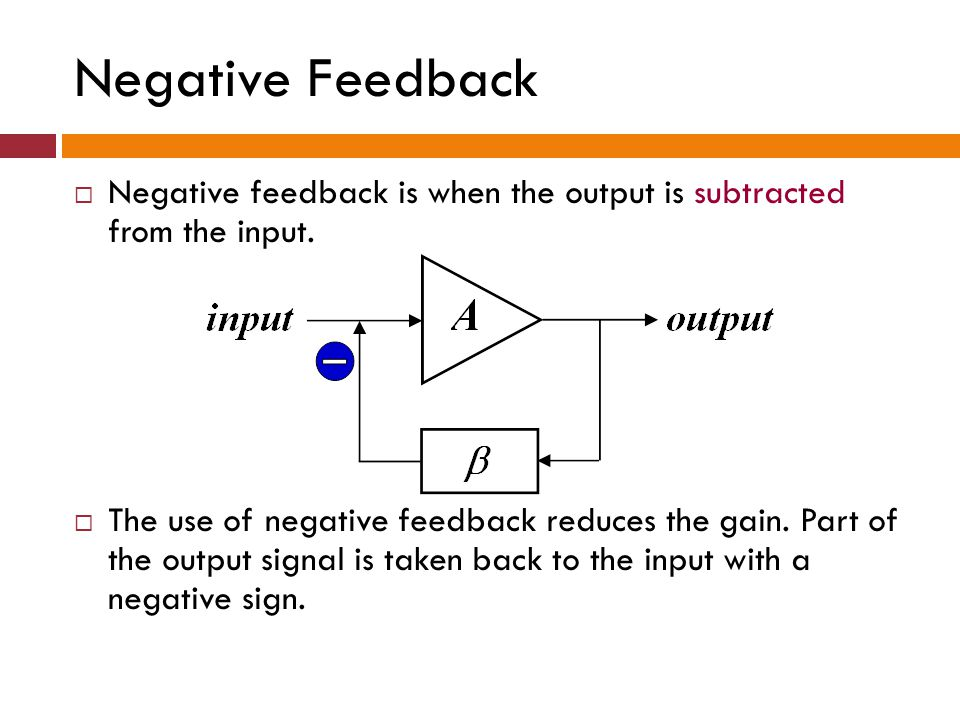 Negative Feedback - Example Speed control If the car starts to speed up above the desired set- point speed, negative feedback causes the throttle to close, thereby reducing speed; similarly, if the car slows, negative feedback acts to open the throttle