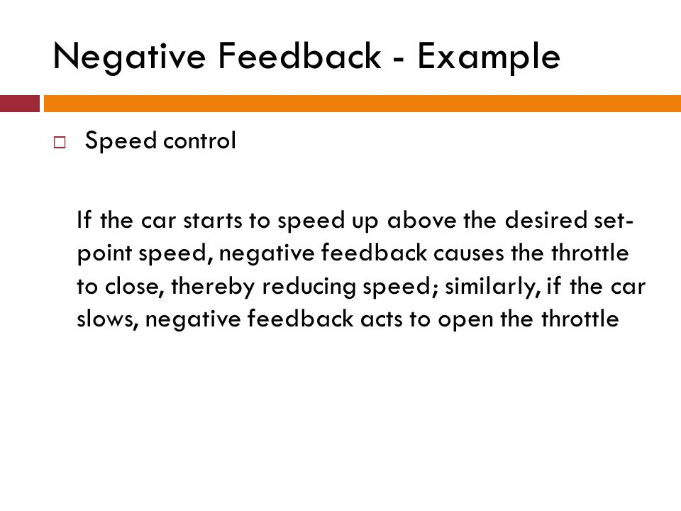 Negative Feedback - Example Speed control If the car starts to speed up above the desired set- point speed, negative feedback causes the throttle to c