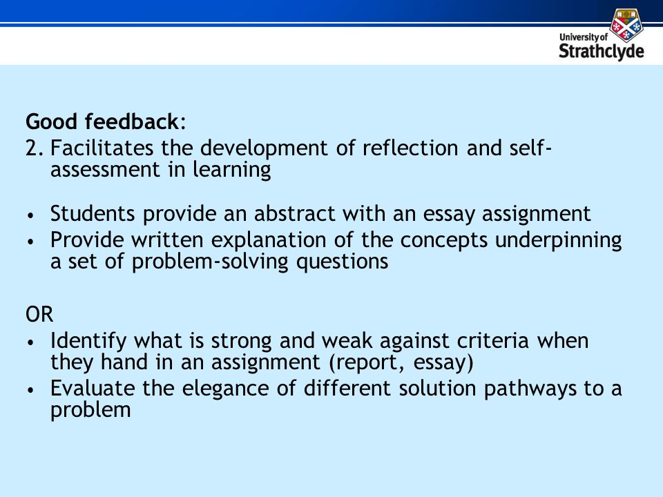 Good feedback: 2.Facilitates the development of reflection and self- assessment in learning Students provide an abstract with an essay assignment Provide written explanation of the concepts underpinning a set of problem-solving questions OR Identify what is strong and weak against criteria when they hand in an assignment (report, essay) Evaluate the elegance of different solution pathways to a problem