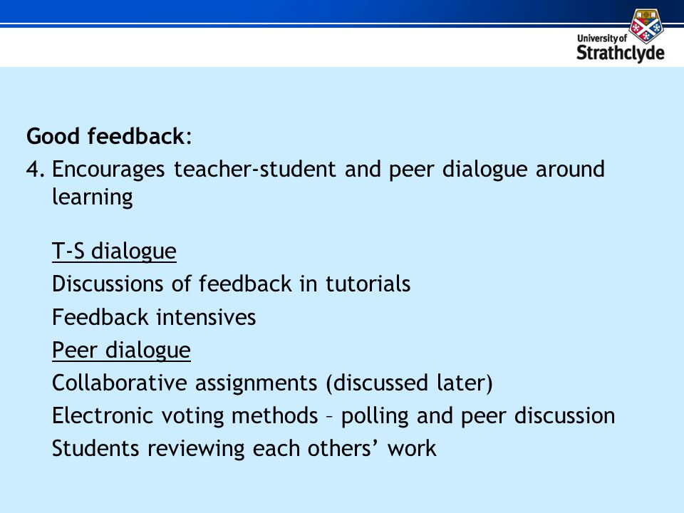 Good feedback: 4.Encourages teacher-student and peer dialogue around learning T-S dialogue Discussions of feedback in tutorials Feedback intensives Peer dialogue Collaborative assignments (discussed later) Electronic voting methods – polling and peer discussion Students reviewing each others work