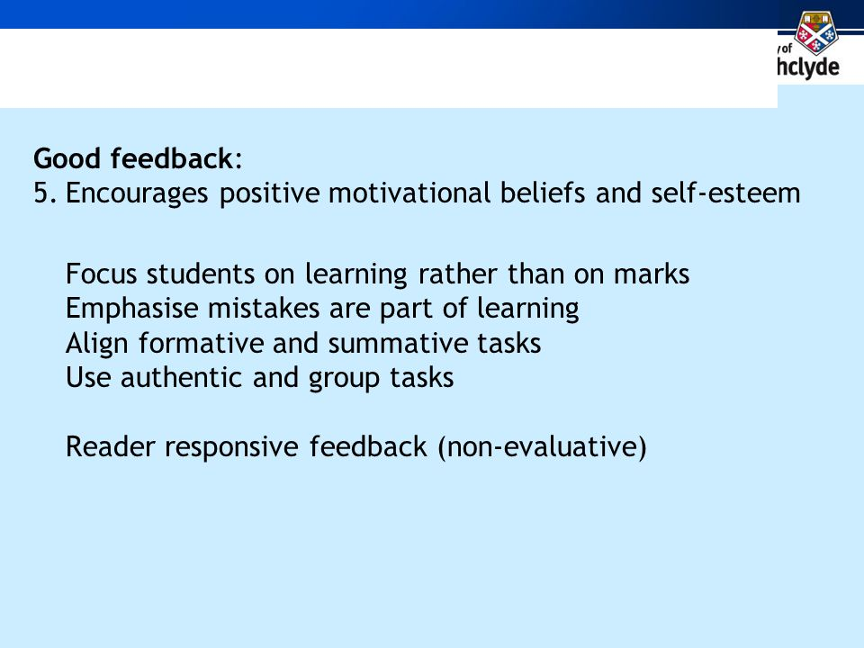 Good feedback: 5.Encourages positive motivational beliefs and self-esteem Focus students on learning rather than on marks Emphasise mistakes are part of learning Align formative and summative tasks Use authentic and group tasks Reader responsive feedback (non-evaluative)