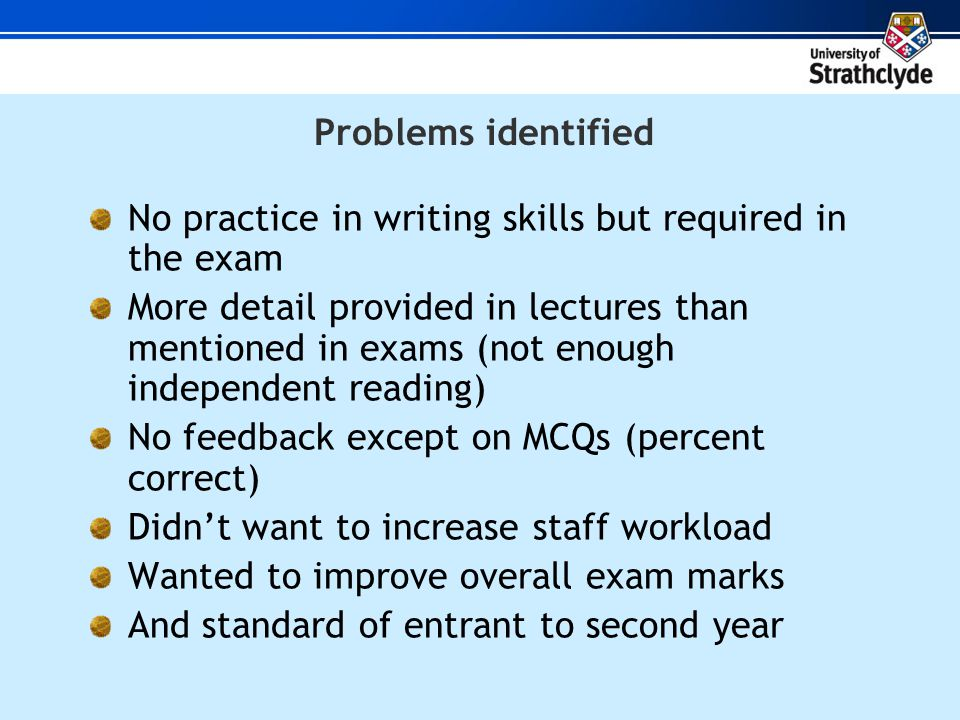 Problems identified No practice in writing skills but required in the exam More detail provided in lectures than mentioned in exams (not enough independent reading) No feedback except on MCQs (percent correct) Didnt want to increase staff workload Wanted to improve overall exam marks And standard of entrant to second year