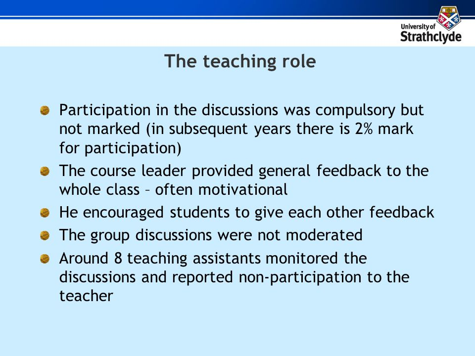 The teaching role Participation in the discussions was compulsory but not marked (in subsequent years there is 2% mark for participation) The course leader provided general feedback to the whole class – often motivational He encouraged students to give each other feedback The group discussions were not moderated Around 8 teaching assistants monitored the discussions and reported non-participation to the teacher