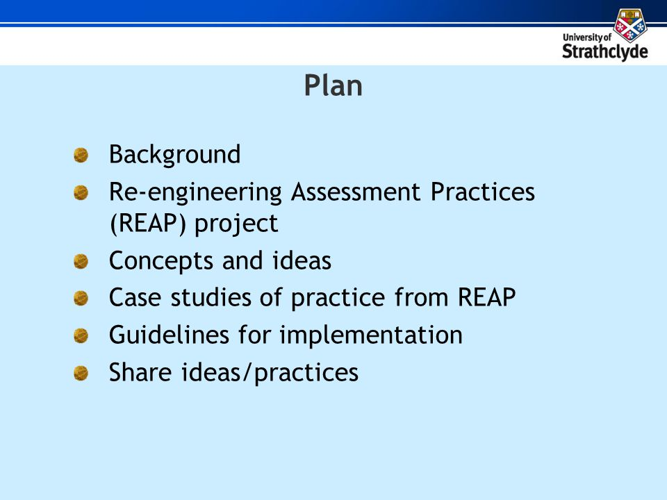 Plan Background Re-engineering Assessment Practices (REAP) project Concepts and ideas Case studies of practice from REAP Guidelines for implementation Share ideas/practices