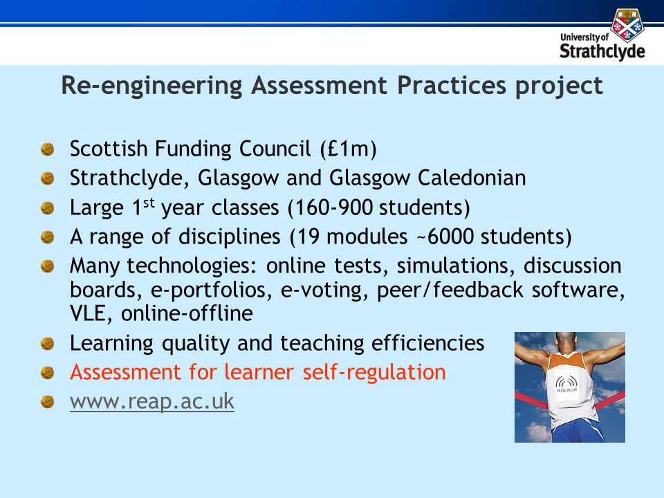 Re-engineering Assessment Practices project Scottish Funding Council (£1m) Strathclyde, Glasgow and Glasgow Caledonian Large 1 st year classes (160-900 students) A range of disciplines (19 modules ~6000 students) Many technologies: online tests, simulations, discussion boards, e-portfolios, e-voting, peer/feedback software, VLE, online-offline Learning quality and teaching efficiencies Assessment for learner self-regulation www.reap.ac.uk