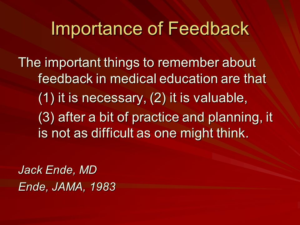 Importance of Feedback The important things to remember about feedback in medical education are that (1) it is necessary, (2) it is valuable, (3) afte