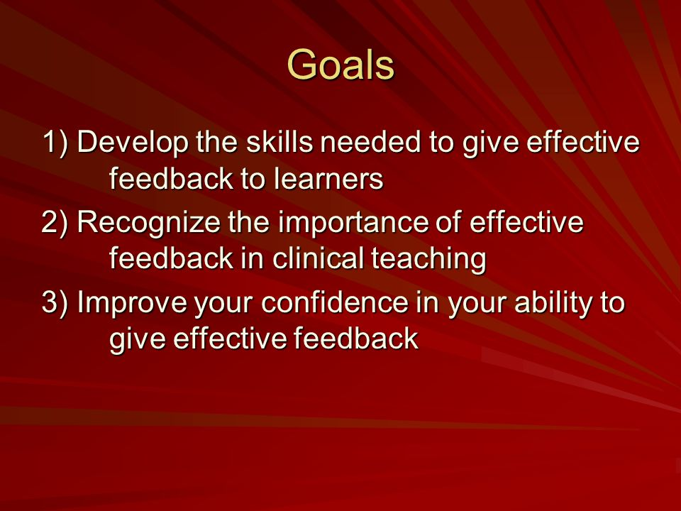 Goals 1) Develop the skills needed to give effective feedback to learners 2) Recognize the importance of effective feedback in clinical teaching 3) Improve your confidence in your ability to give effective feedback