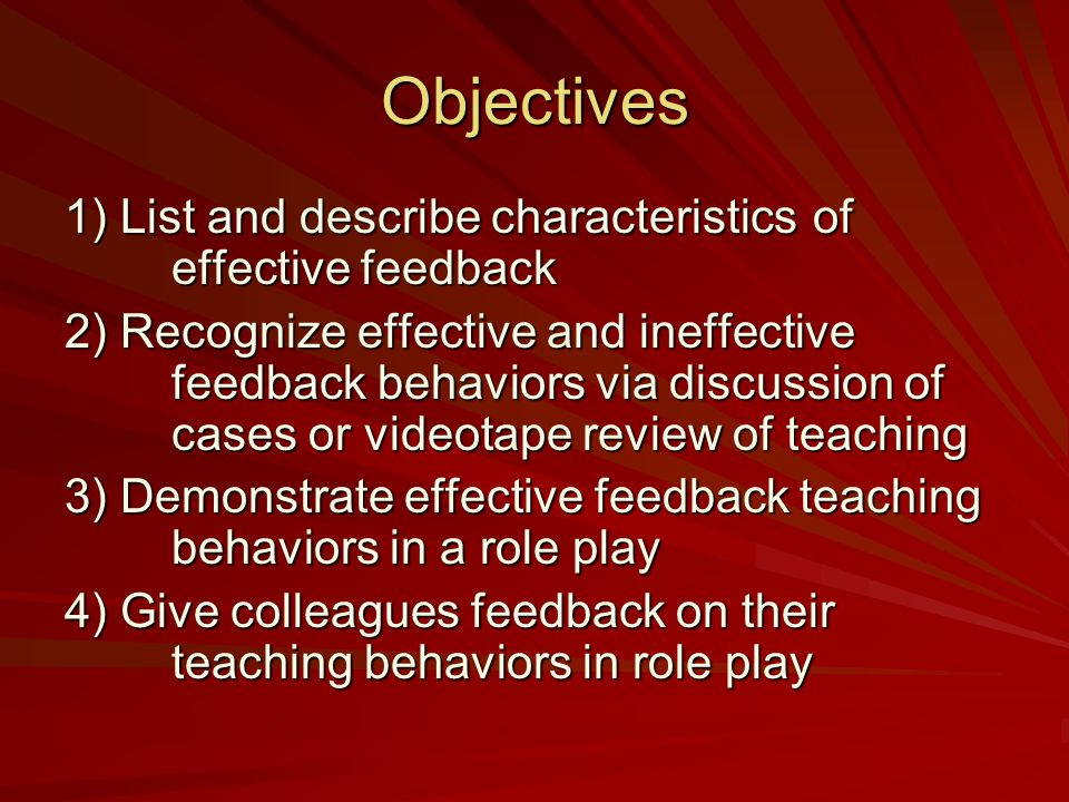 Objectives 1) List and describe characteristics of effective feedback 2) Recognize effective and ineffective feedback behaviors via discussion of cases or videotape review of teaching 3) Demonstrate effective feedback teaching behaviors in a role play 4) Give colleagues feedback on their teaching behaviors in role play