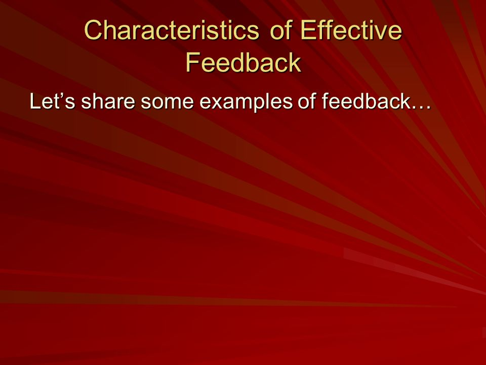 Characteristics of Effective Feedback Lets share some examples of feedback…