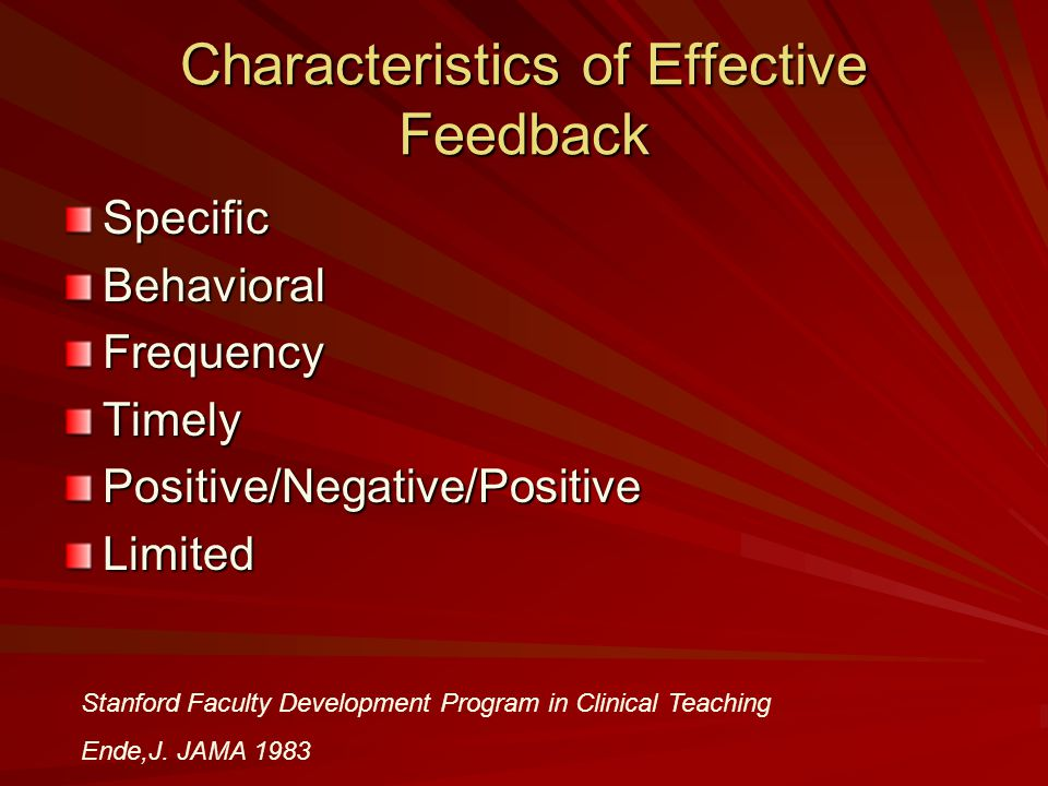 Characteristics of Effective Feedback SpecificBehavioralFrequencyTimelyPositive/Negative/PositiveLimited Stanford Faculty Development Program in Clini