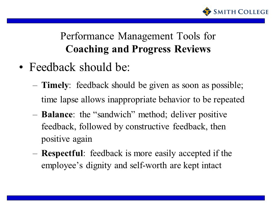 Performance Management Tools for Coaching and Progress Reviews Feedback should be: –Timely: feedback should be given as soon as possible; time lapse a