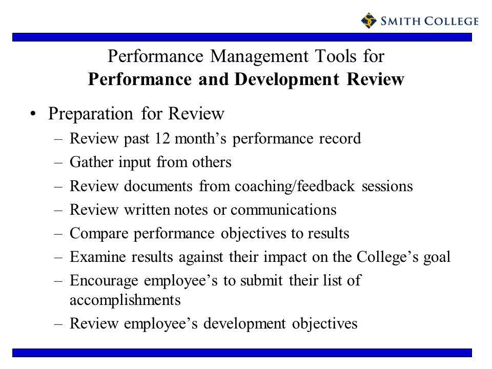 Performance Management Tools for Performance and Development Review Preparation for Review –Review past 12 months performance record –Gather input fro