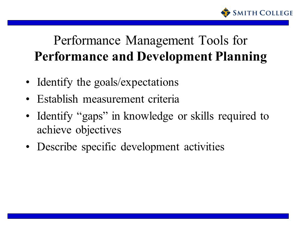 Performance Management Tools for Performance and Development Planning Identify the goals/expectations Establish measurement criteria Identify gaps in