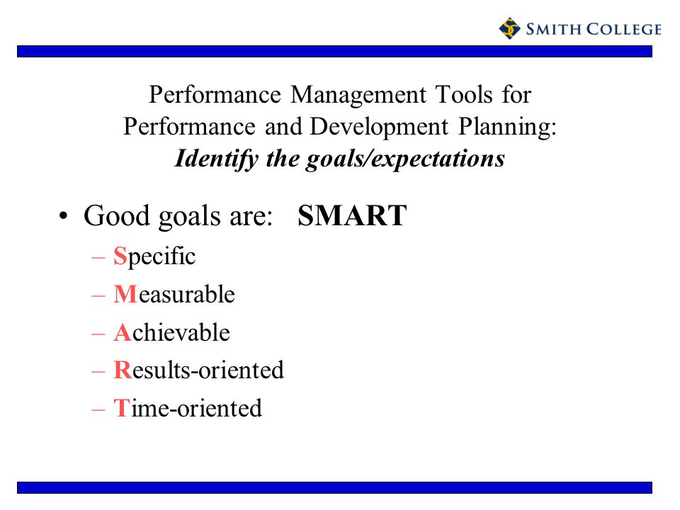 Performance Management Tools for Performance and Development Planning: Identify the goals/expectations Good goals are: SMART –Specific –Measurable –Ac