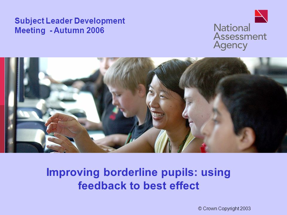 © Crown Copyright 2003 Subject Leader Development Meeting - Autumn 2006 Improving borderline pupils: using feedback to best effect