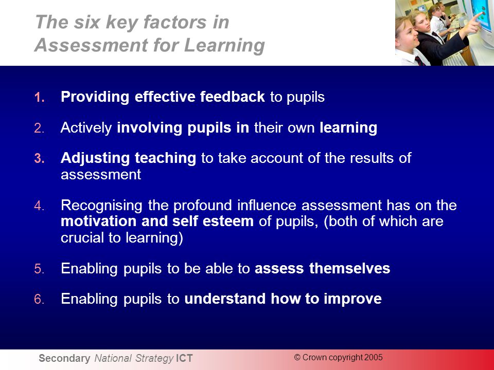 Secondary National Strategy ICT © Crown copyright 2005 The six key factors in Assessment for Learning 1.