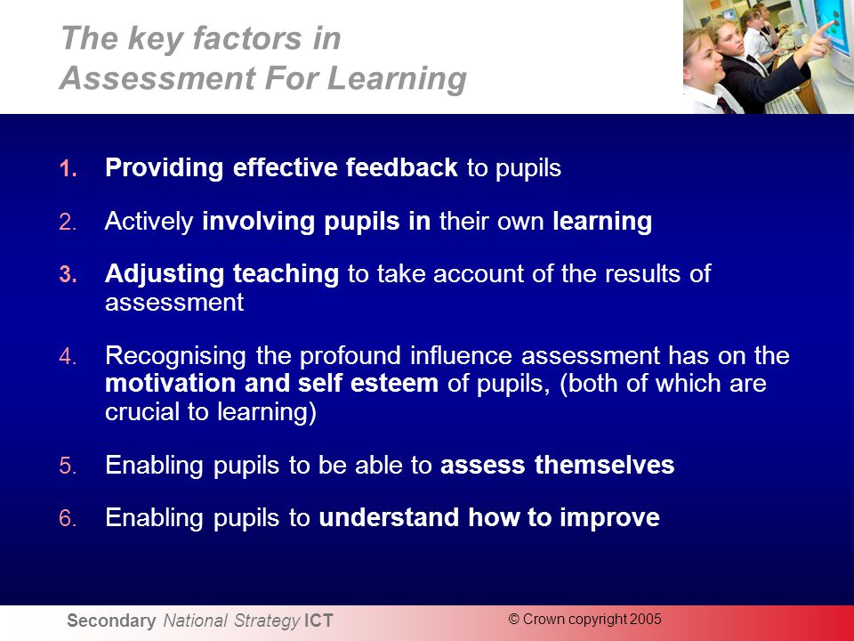 Secondary National Strategy ICT © Crown copyright 2005 The key factors in Assessment For Learning 1.