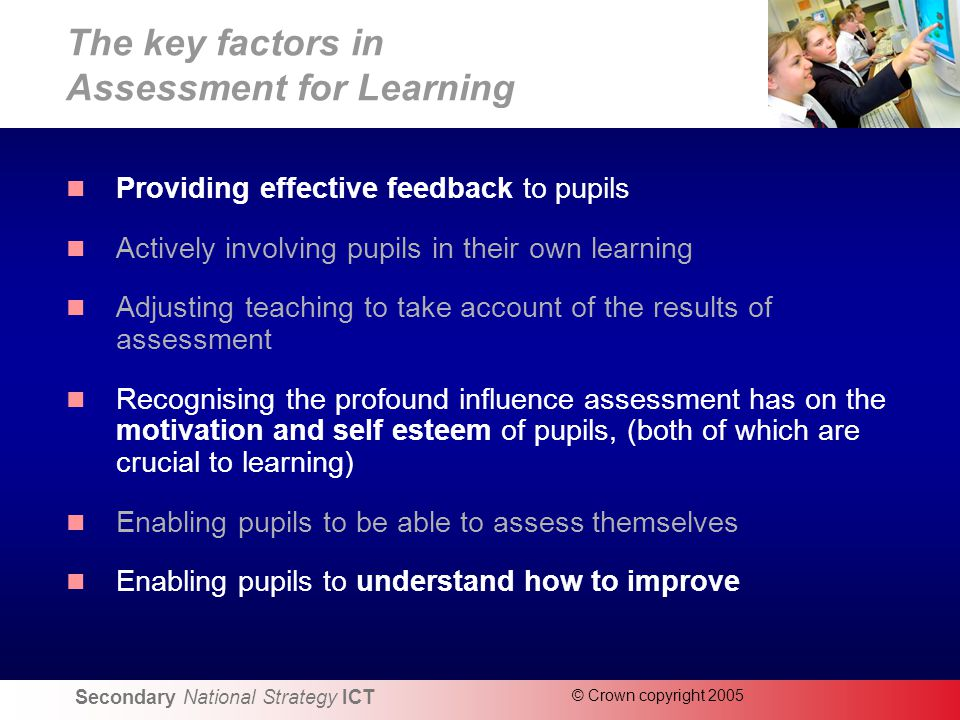 Secondary National Strategy ICT © Crown copyright 2005 The key factors in Assessment for Learning Providing effective feedback to pupils Actively involving pupils in their own learning Adjusting teaching to take account of the results of assessment Recognising the profound influence assessment has on the motivation and self esteem of pupils, (both of which are crucial to learning) Enabling pupils to be able to assess themselves Enabling pupils to understand how to improve
